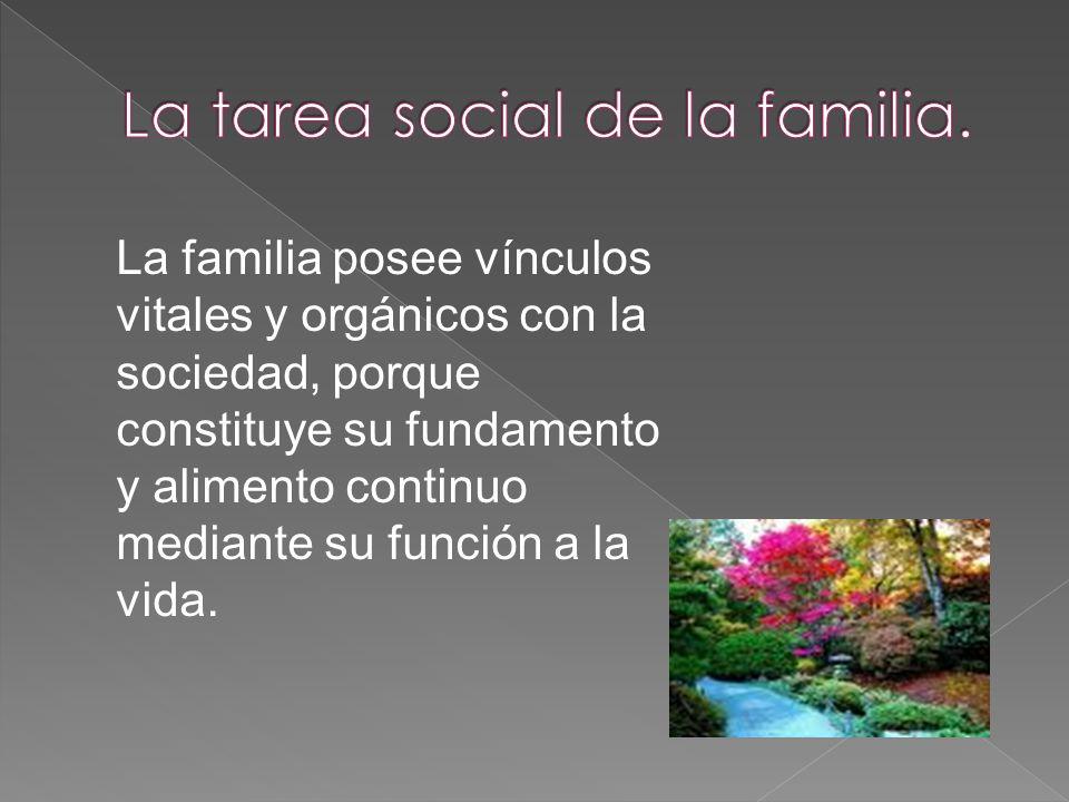 La familia posee vínculos vitales y orgánicos con la sociedad, porque constituye su fundamento y alimento continuo mediante su función a la vida.