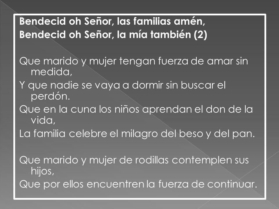 Bendecid oh Señor, las familias amén, Bendecid oh Señor, la mía también (2) Que marido y mujer tengan fuerza de amar sin medida, Y que nadie se vaya a