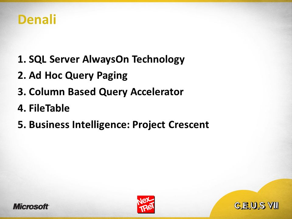 Denali 1. SQL Server AlwaysOn Technology 2. Ad Hoc Query Paging 3. Column Based Query Accelerator 4. FileTable 5. Business Intelligence: Project Cresc