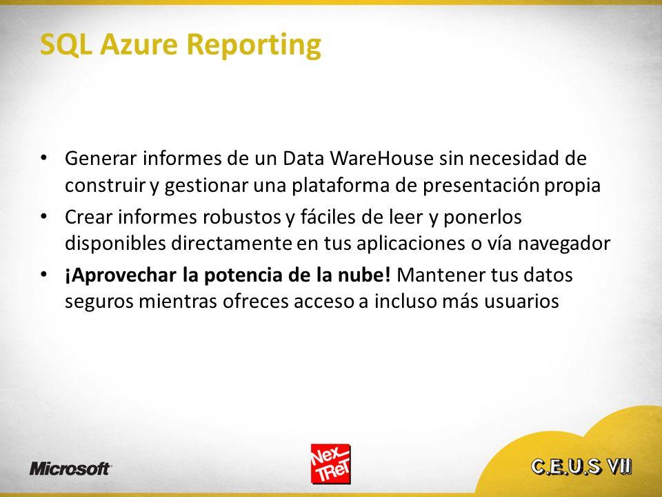 SQL Azure Reporting Generar informes de un Data WareHouse sin necesidad de construir y gestionar una plataforma de presentación propia Crear informes