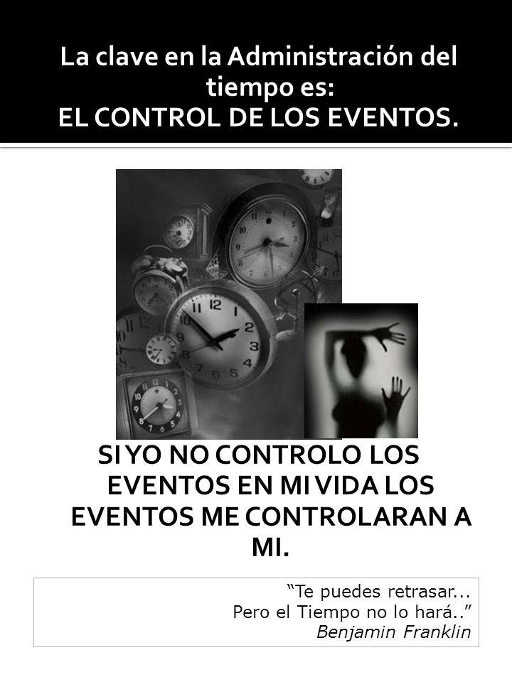La clave en la Administración del tiempo es: EL CONTROL DE LOS EVENTOS. SI YO NO CONTROLO LOS EVENTOS EN MI VIDA LOS EVENTOS ME CONTROLARAN A MI. Te p