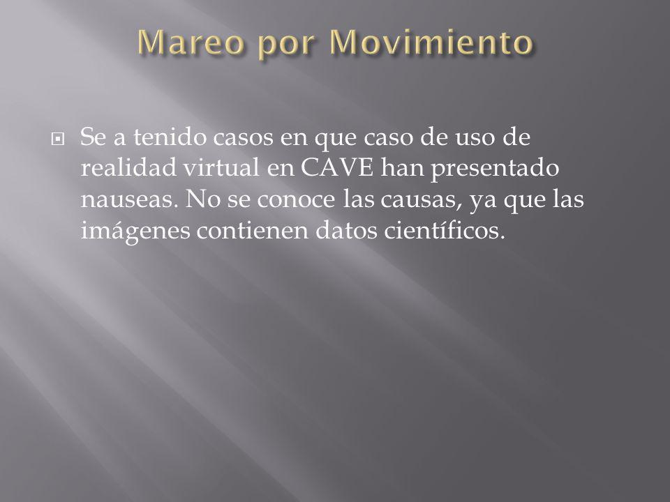 Se a tenido casos en que caso de uso de realidad virtual en CAVE han presentado nauseas. No se conoce las causas, ya que las imágenes contienen datos