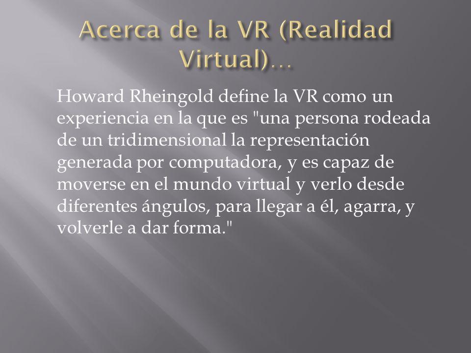 Howard Rheingold define la VR como un experiencia en la que es