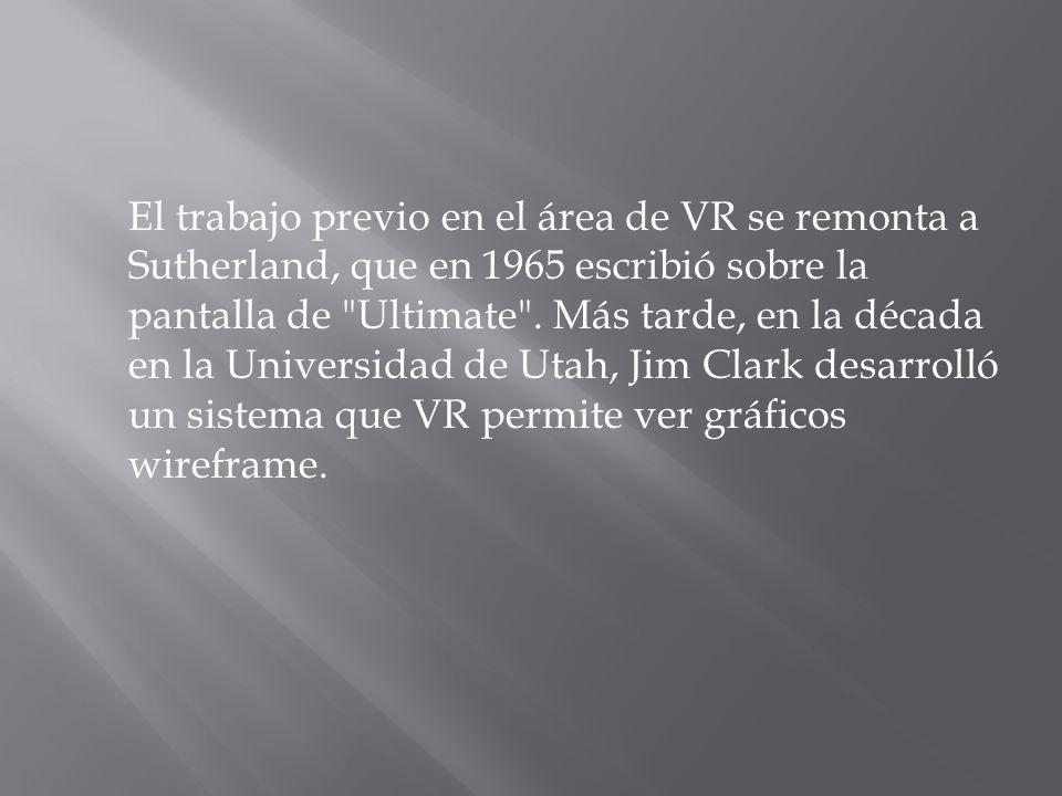 El trabajo previo en el área de VR se remonta a Sutherland, que en 1965 escribió sobre la pantalla de