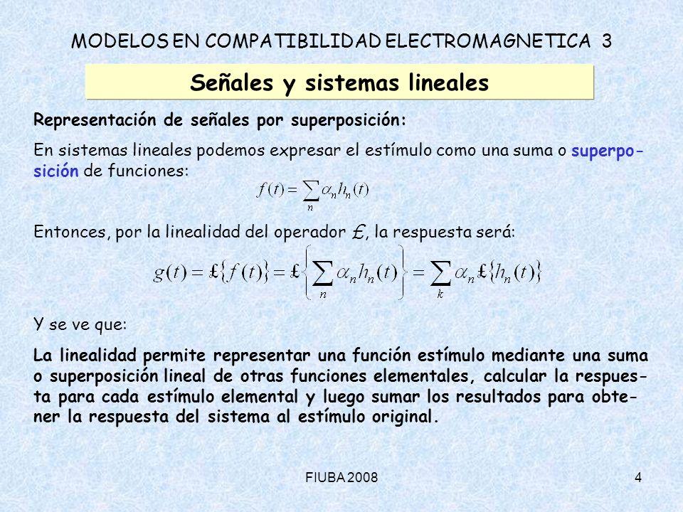 FIUBA 200815 MODELOS EN COMPATIBILIDAD ELECTROMAGNETICA 3 Señales y sistemas lineales Representación de Fourier – Funciones periódicas (cont.): Algunas propiedades y trucos (cont.) 3) Superposición: En ciertos casos podemos expresar una función periódica como la suma o superposición de dos o más funciones también periódicas del mismo periodo: Entonces, podemos escribir para los desarrollos de Fourier: