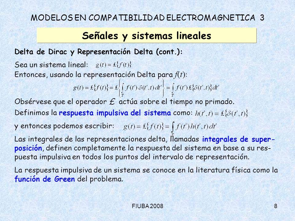 FIUBA 20089 MODELOS EN COMPATIBILIDAD ELECTROMAGNETICA 3 Señales y sistemas lineales Sistemas lineales invariantes: Decimos que un sistema lineal es invariante en el tiempo, si su respuesta al impulso en un instante t para un impulso excitador aplicado en el instante sólo depende del intervalo [t - ].