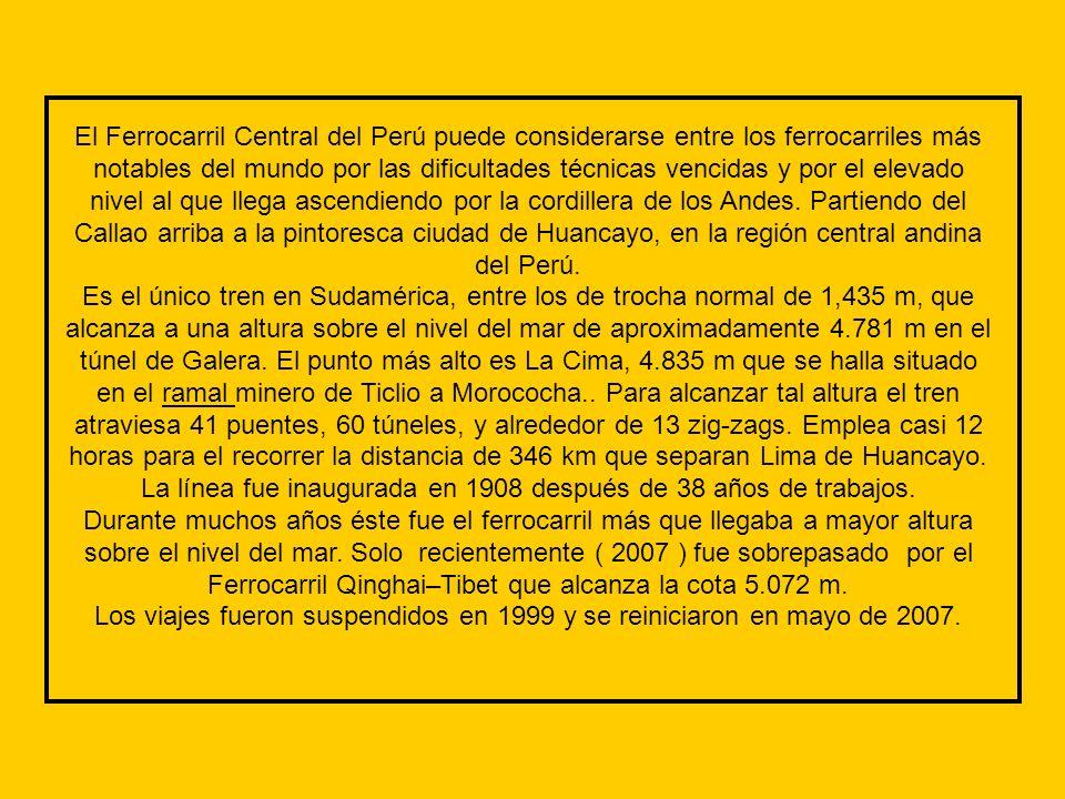 El Ferrocarril Central del Perú puede considerarse entre los ferrocarriles más notables del mundo por las dificultades técnicas vencidas y por el elevado nivel al que llega ascendiendo por la cordillera de los Andes.
