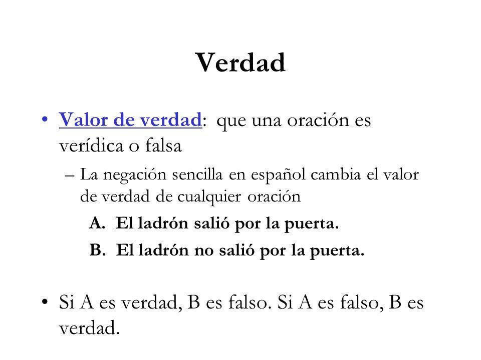Verdad Valor de verdad: que una oración es verídica o falsa –La negación sencilla en español cambia el valor de verdad de cualquier oración A.
