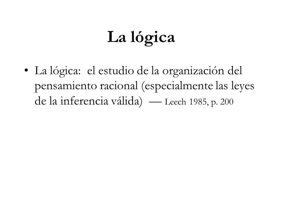 La lógica La lógica: el estudio de la organización del pensamiento racional (especialmente las leyes de la inferencia válida) Leech 1985, p.