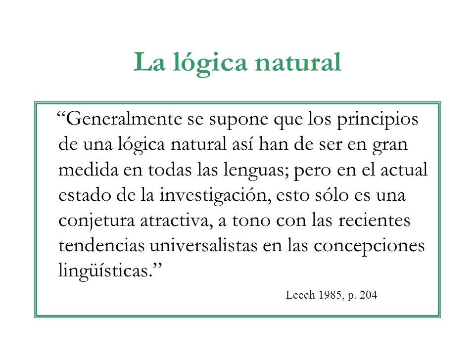 La lógica natural Generalmente se supone que los principios de una lógica natural así han de ser en gran medida en todas las lenguas; pero en el actual estado de la investigación, esto sólo es una conjetura atractiva, a tono con las recientes tendencias universalistas en las concepciones lingüísticas.