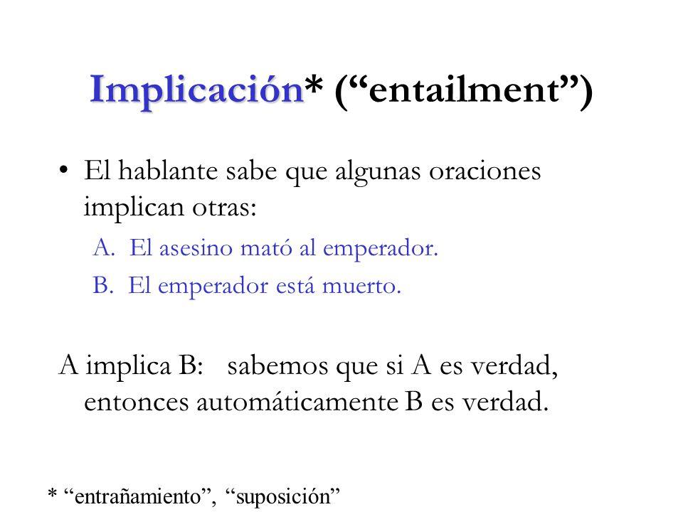 Implicación Implicación* (entailment) El hablante sabe que algunas oraciones implican otras: A.