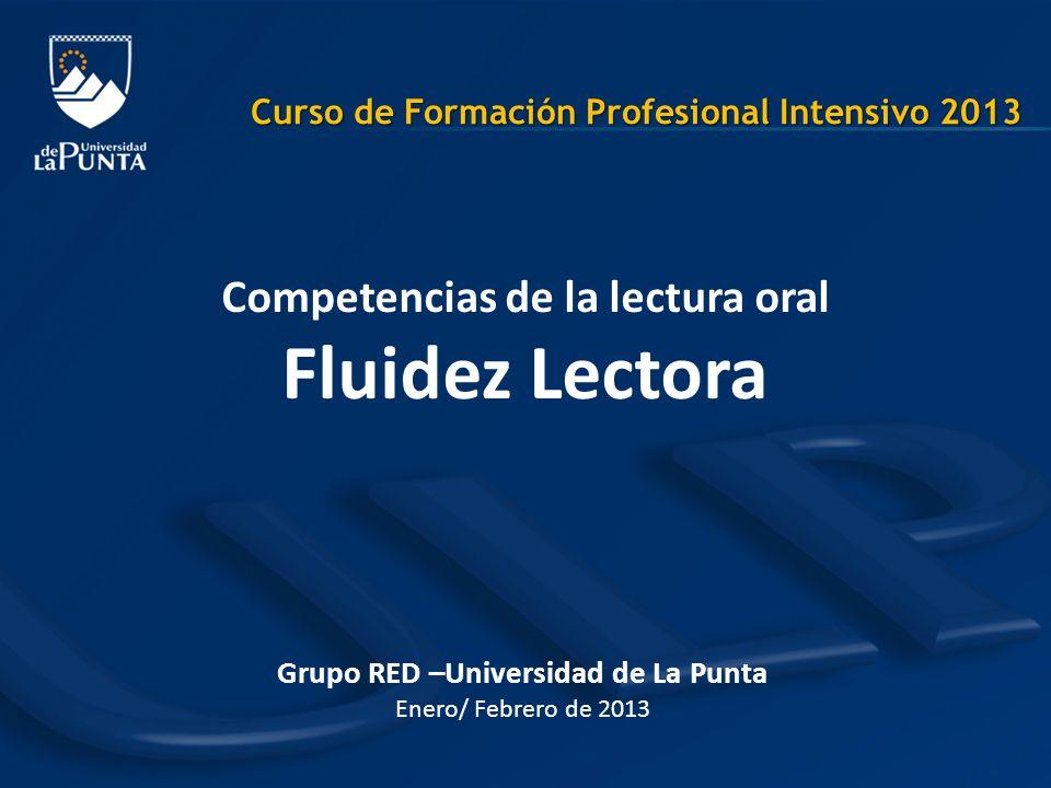 Grupo RED –Universidad de La Punta Enero/ Febrero de 2013 Competencias de la lectura oral Fluidez Lectora Curso de Formación Profesional Intensivo 201