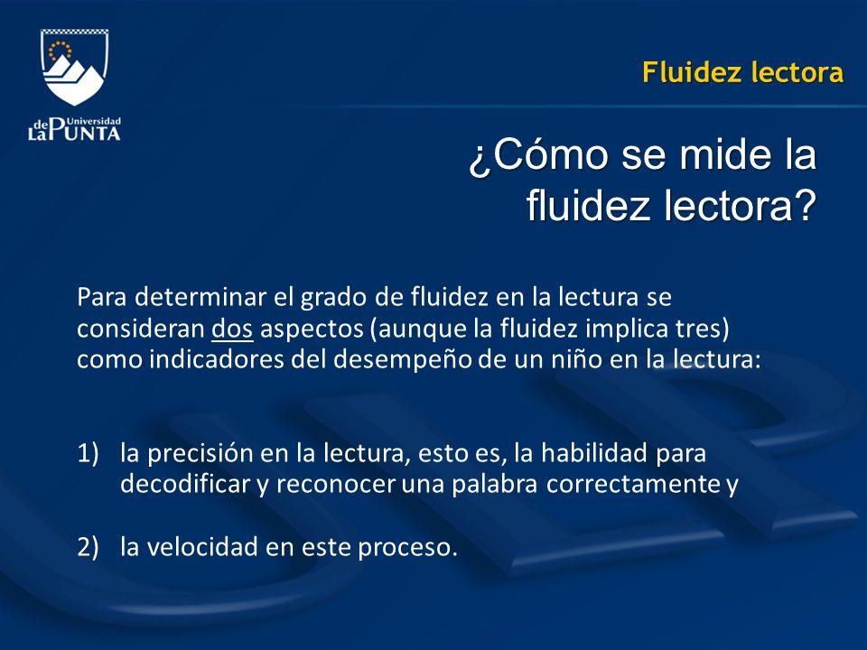 Fluidez lectora ¿Cómo se mide la fluidez lectora? Para determinar el grado de fluidez en la lectura se consideran dos aspectos (aunque la fluidez impl
