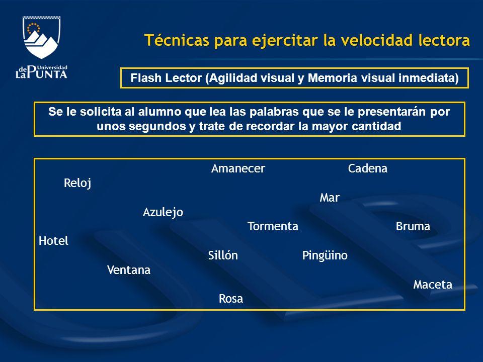 Técnicas para ejercitar la velocidad lectora Flash Lector (Agilidad visual y Memoria visual inmediata) Se le solicita al alumno que lea las palabras q