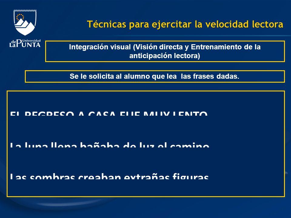 Técnicas para ejercitar la velocidad lectora Integración visual (Visión directa y Entrenamiento de la anticipación lectora) Se le solicita al alumno q