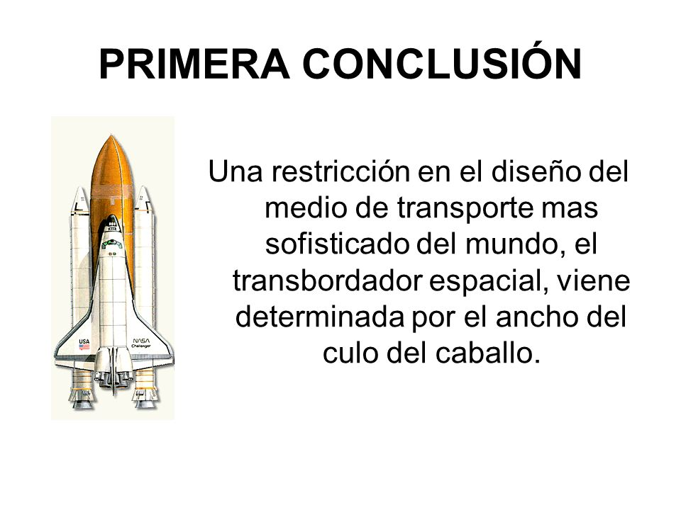 PRIMERA CONCLUSIÓN Una restricción en el diseño del medio de transporte mas sofisticado del mundo, el transbordador espacial, viene determinada por el ancho del culo del caballo.