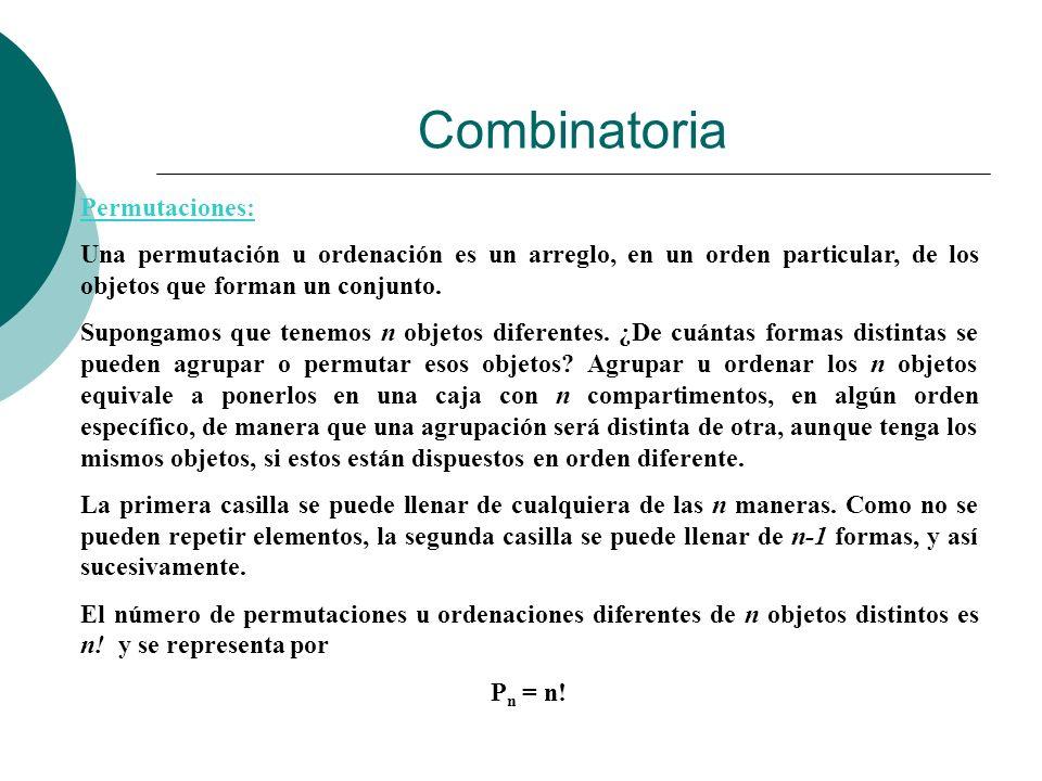 Combinatoria Permutaciones: Una permutación u ordenación es un arreglo, en un orden particular, de los objetos que forman un conjunto. Supongamos que
