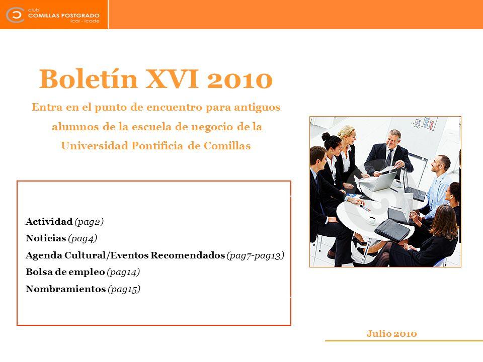 Boletín XVI 2010 Entra en el punto de encuentro para antiguos alumnos de la escuela de negocio de la Universidad Pontificia de Comillas Julio 2010 Actividad (pag2) Noticias (pag4) Agenda Cultural/Eventos Recomendados (pag7-pag13) Bolsa de empleo (pag14) Nombramientos (pag15)