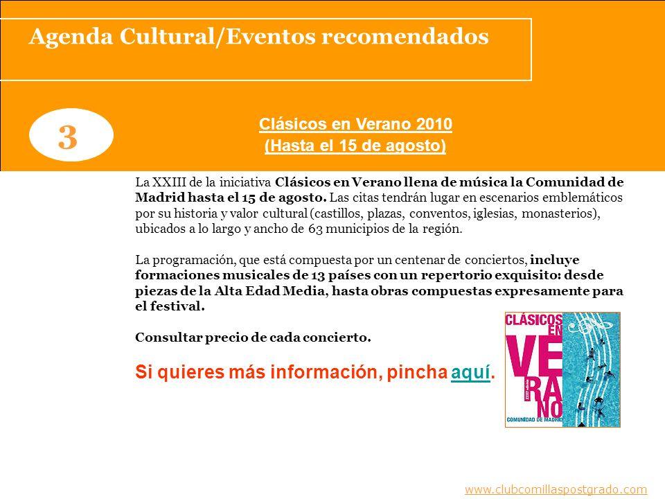 Agenda Cultural/Eventos recomendados www.clubcomillaspostgrado.com 3 Clásicos en Verano 2010 (Hasta el 15 de agosto) www.clubcomillaspostgrado.com La XXIII de la iniciativa Clásicos en Verano llena de música la Comunidad de Madrid hasta el 15 de agosto.