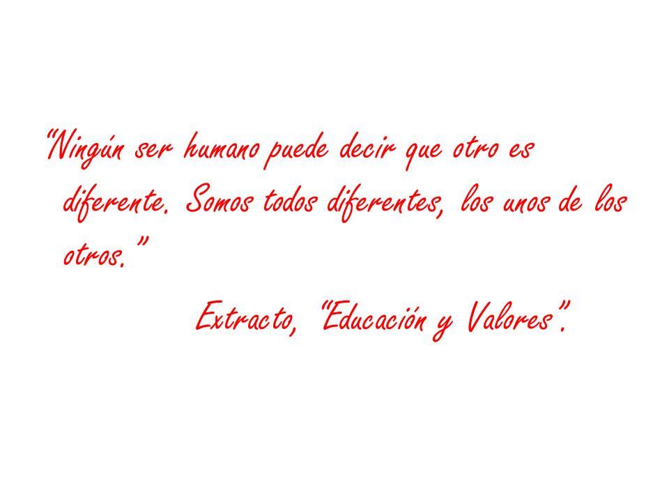 Ningún ser humano puede decir que otro es diferente. Somos todos diferentes, los unos de los otros. Extracto, Educación y Valores.