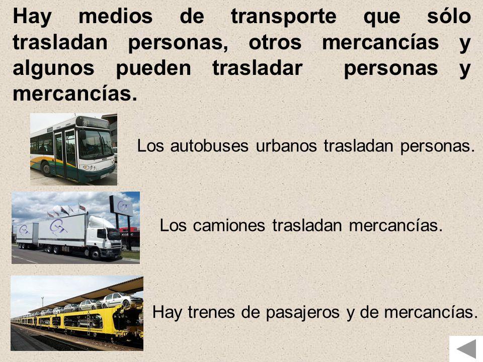 Hay medios de transporte que sólo trasladan personas, otros mercancías y algunos pueden trasladar personas y mercancías. Los autobuses urbanos traslad