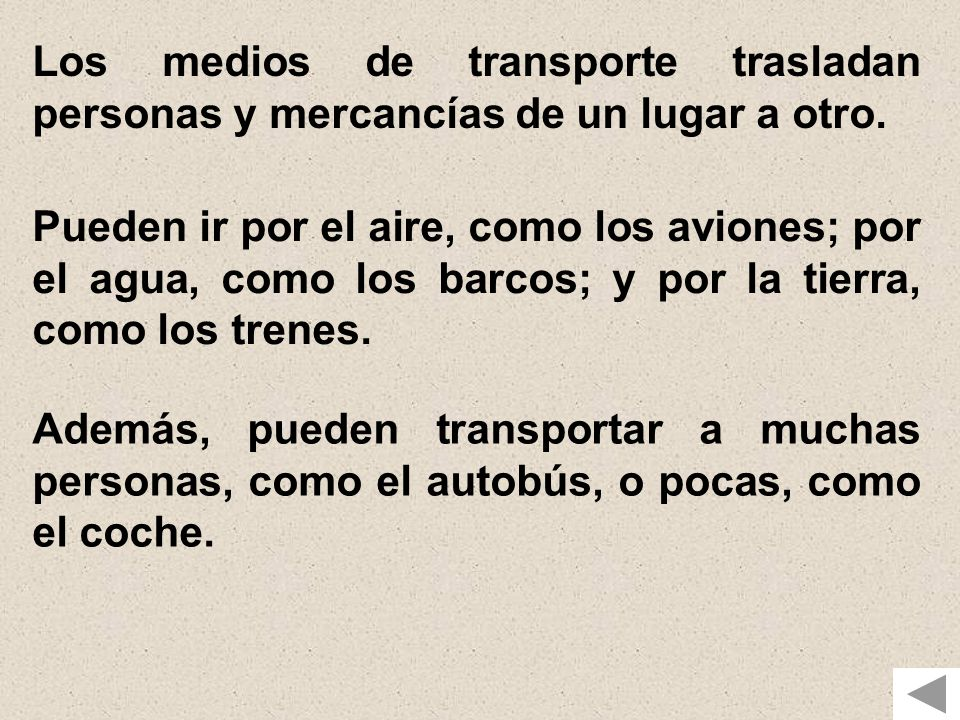 Los medios de transporte trasladan personas y mercancías de un lugar a otro. Pueden ir por el aire, como los aviones; por el agua, como los barcos; y