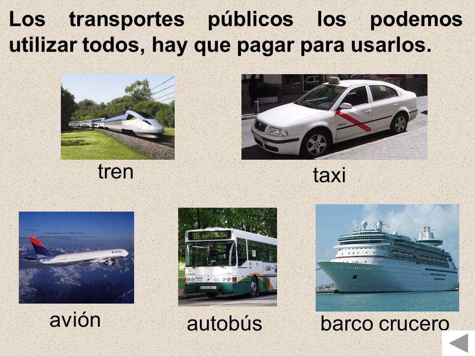 Los transportes públicos los podemos utilizar todos, hay que pagar para usarlos. tren taxi avión autobúsbarco crucero