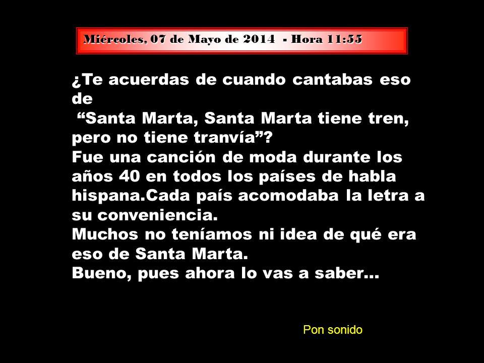 Miércoles, 07 de Mayo de 2014Miércoles, 07 de Mayo de 2014Miércoles, 07 de Mayo de 2014Miércoles, 07 de Mayo de 2014Miércoles, 07 de Mayo de 2014Miércoles, 07 de Mayo de 2014 - Hora 11:57 11:5711:5711:5711:5711:57 ¿Te acuerdas de cuando cantabas eso de Santa Marta, Santa Marta tiene tren, pero no tiene tranvía.