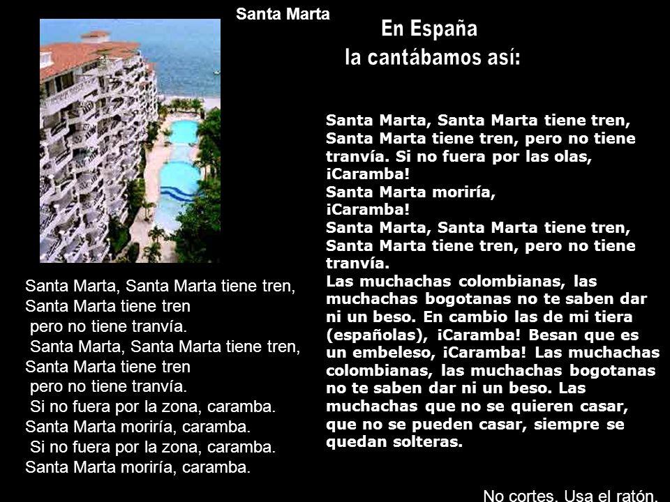 Santa Marta, Santa Marta tiene tren (bis) pero no tiene tranvía si no fuera por la zona, caramba, Santa Marta moriría ay caramba. Las mujeres, las muj