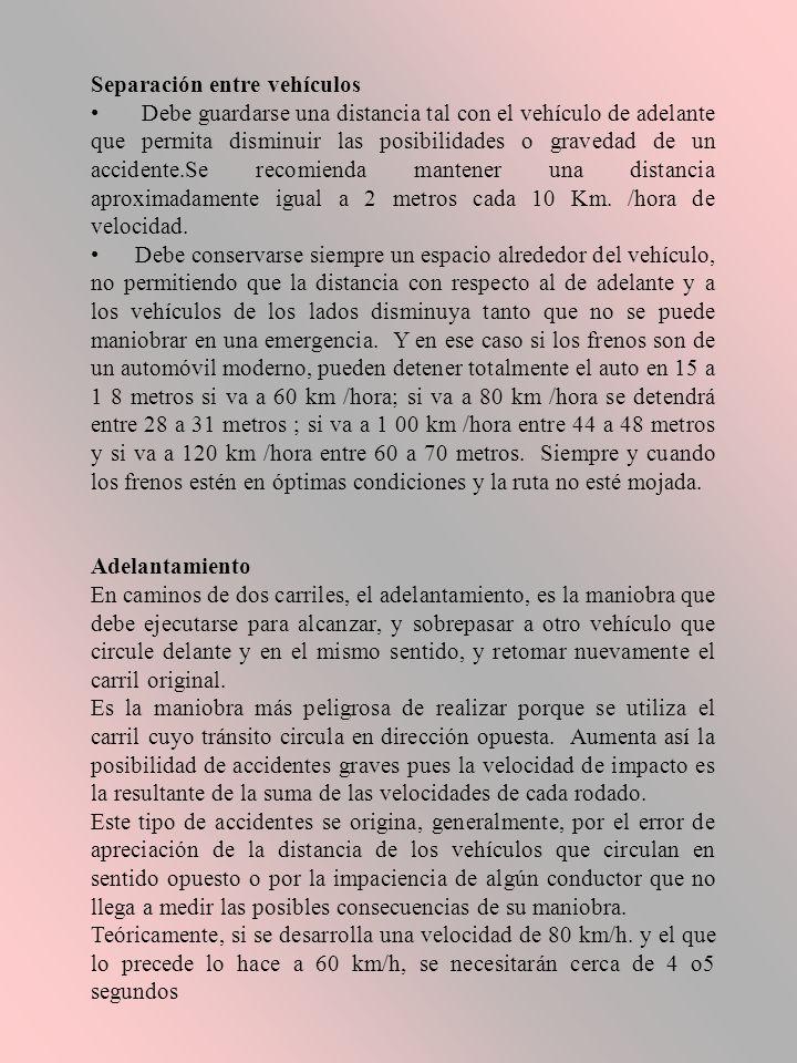 Separación entre vehículos Debe guardarse una distancia tal con el vehículo de adelante que permita disminuir las posibilidades o gravedad de un accidente.Se recomienda mantener una distancia aproximadamente igual a 2 metros cada 10 Km.