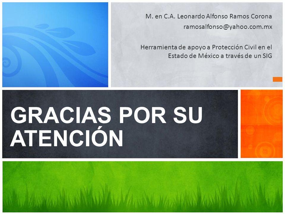 GRACIAS POR SU ATENCIÓN M. en C.A. Leonardo Alfonso Ramos Corona ramosalfonso@yahoo.com.mx Herramienta de apoyo a Protección Civil en el Estado de Méx
