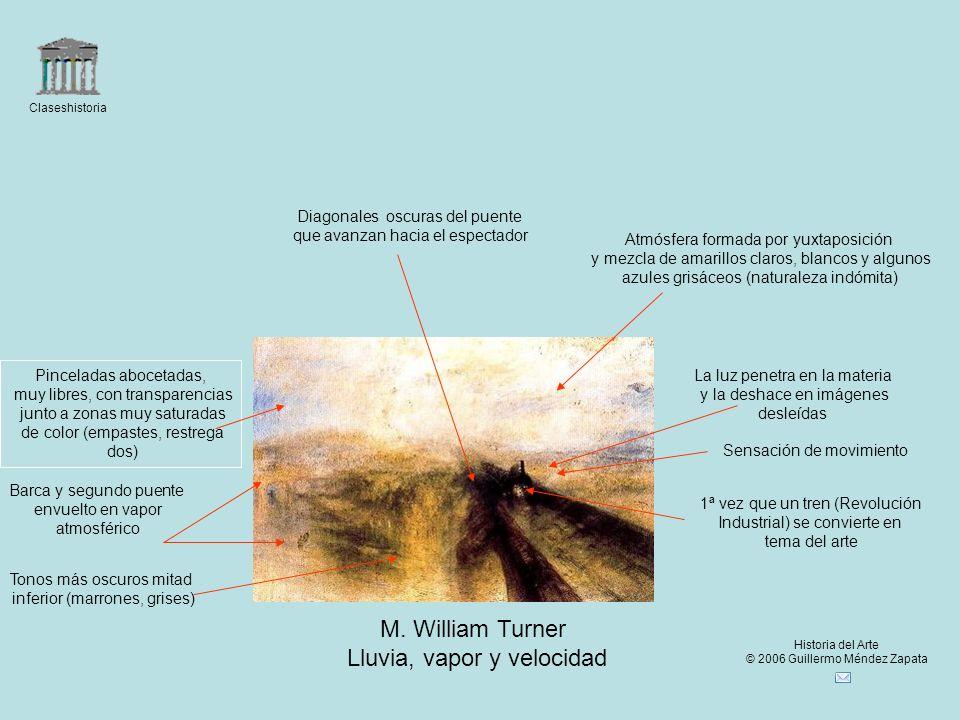 Claseshistoria Historia del Arte © 2006 Guillermo Méndez Zapata M. William Turner Lluvia, vapor y velocidad La luz penetra en la materia y la deshace