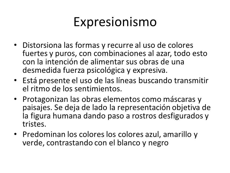 Expresionismo Distorsiona las formas y recurre al uso de colores fuertes y puros, con combinaciones al azar, todo esto con la intención de alimentar s