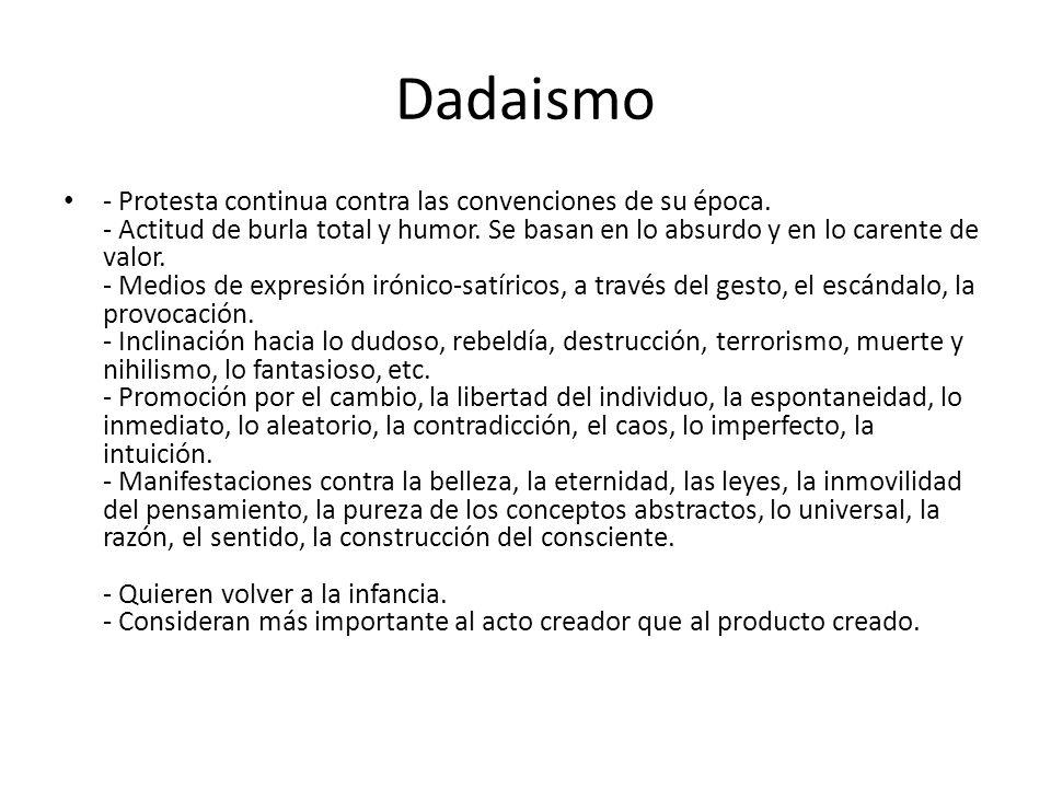 Dadaismo - Protesta continua contra las convenciones de su época. - Actitud de burla total y humor. Se basan en lo absurdo y en lo carente de valor. -