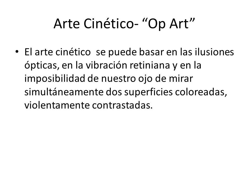 Arte Cinético- Op Art El arte cinético se puede basar en las ilusiones ópticas, en la vibración retiniana y en la imposibilidad de nuestro ojo de mira