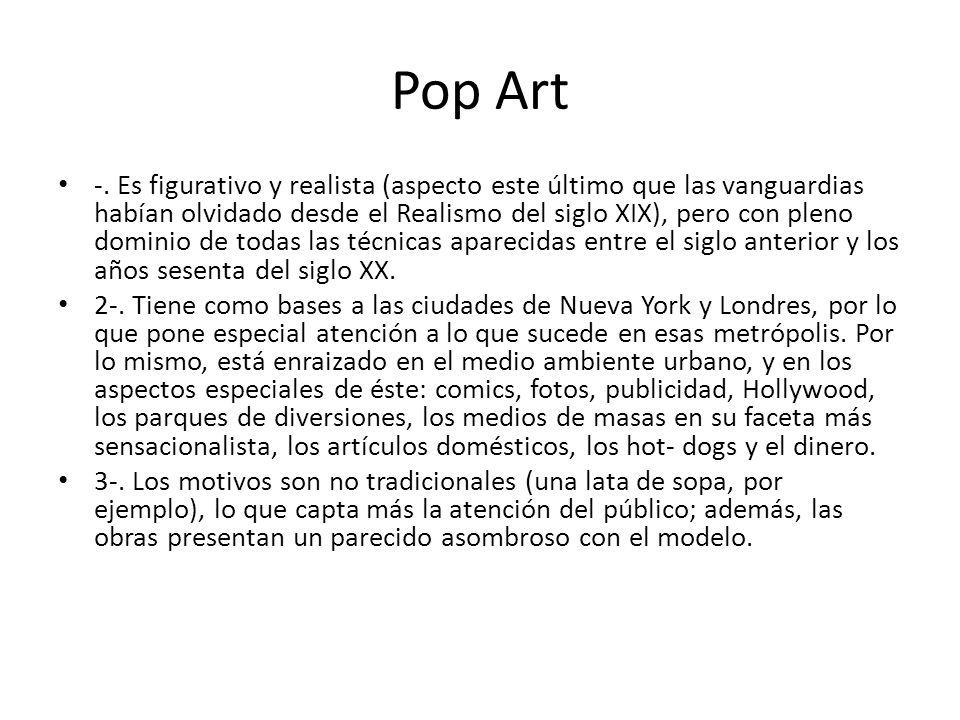 Pop Art -. Es figurativo y realista (aspecto este último que las vanguardias habían olvidado desde el Realismo del siglo XIX), pero con pleno dominio