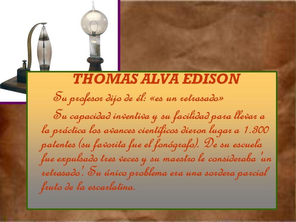 THOMAS ALVA EDISON Su profesor dijo de él: «es un retrasado» Su capacidad inventiva y su facilidad para llevar a la práctica los avances científicos dieron lugar a 1.300 patentes (su favorita fue el fonógrafo).