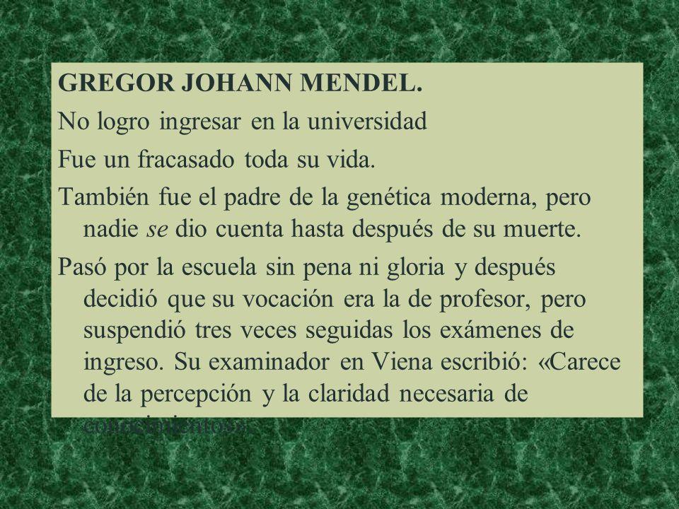 GREGOR JOHANN MENDEL.No logro ingresar en la universidad Fue un fracasado toda su vida.