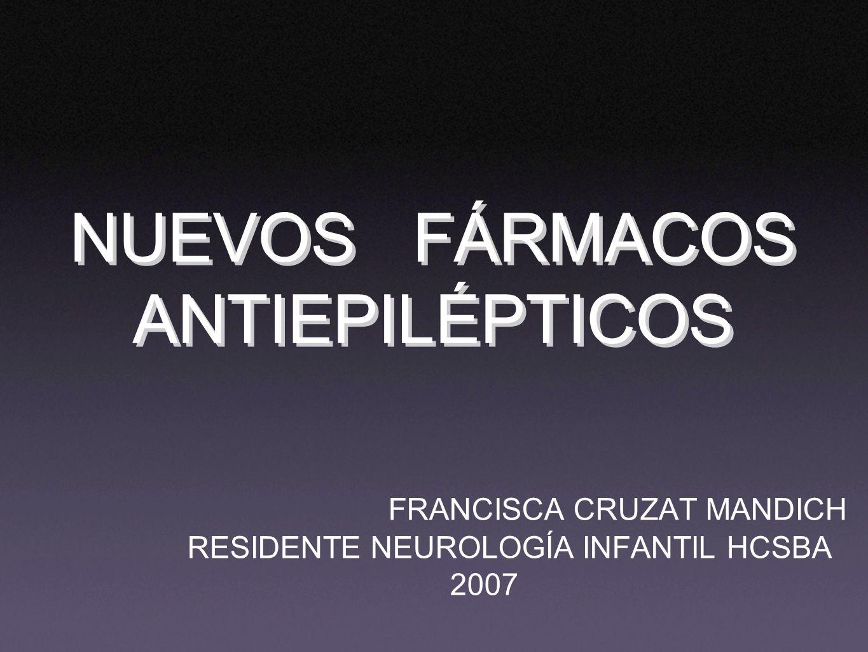 NUEVOS FÁRMACOS ANTIEPILÉPTICOS FRANCISCA CRUZAT MANDICH RESIDENTE NEUROLOGÍA INFANTIL HCSBA 2007