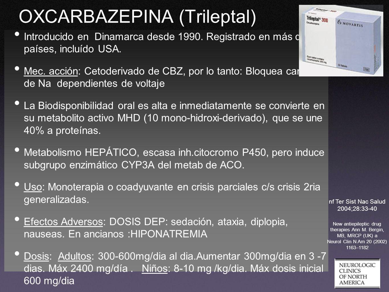 OXCARBAZEPINA (Trileptal) Introducido en Dinamarca desde 1990. Registrado en más de 50 países, incluído USA. Mec. acción: Cetoderivado de CBZ, por lo