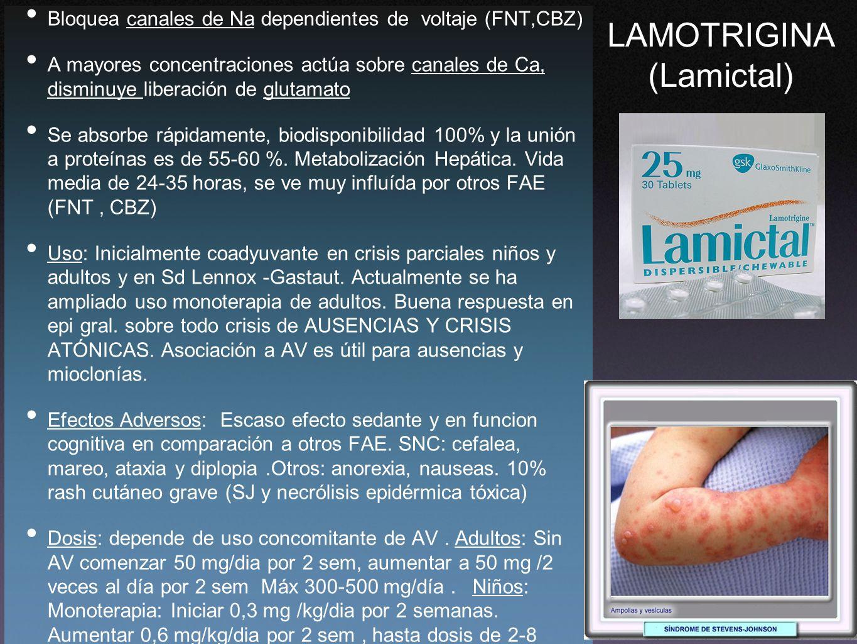 LAMOTRIGINA (Lamictal) Bloquea canales de Na dependientes de voltaje (FNT,CBZ) A mayores concentraciones actúa sobre canales de Ca, disminuye liberaci
