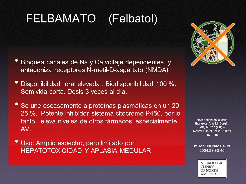 FELBAMATO (Felbatol) Bloquea canales de Na y Ca voltaje dependientes y antagoniza receptores N-metil-D-aspartato (NMDA) Disponibilidad oral elevada. B