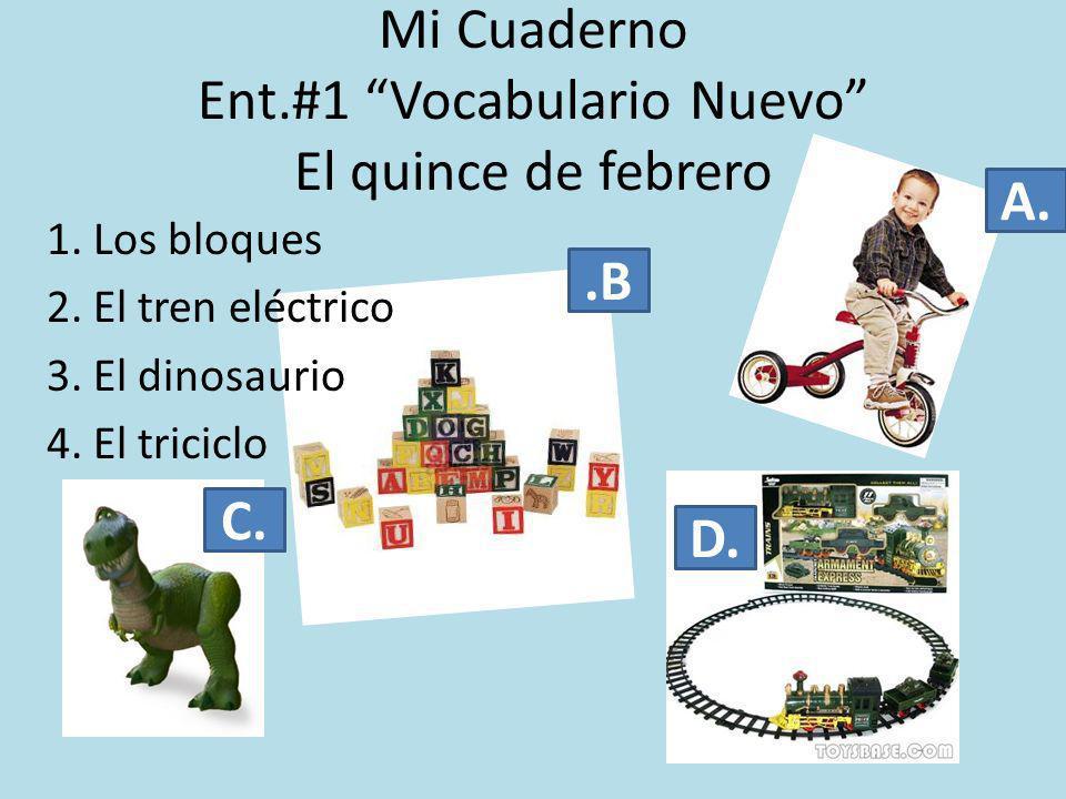 Mi Cuaderno Ent.#1 Vocabulario Nuevo El quince de febrero 1. Los bloques 2. El tren eléctrico 3. El dinosaurio 4. El triciclo A..B C. D.