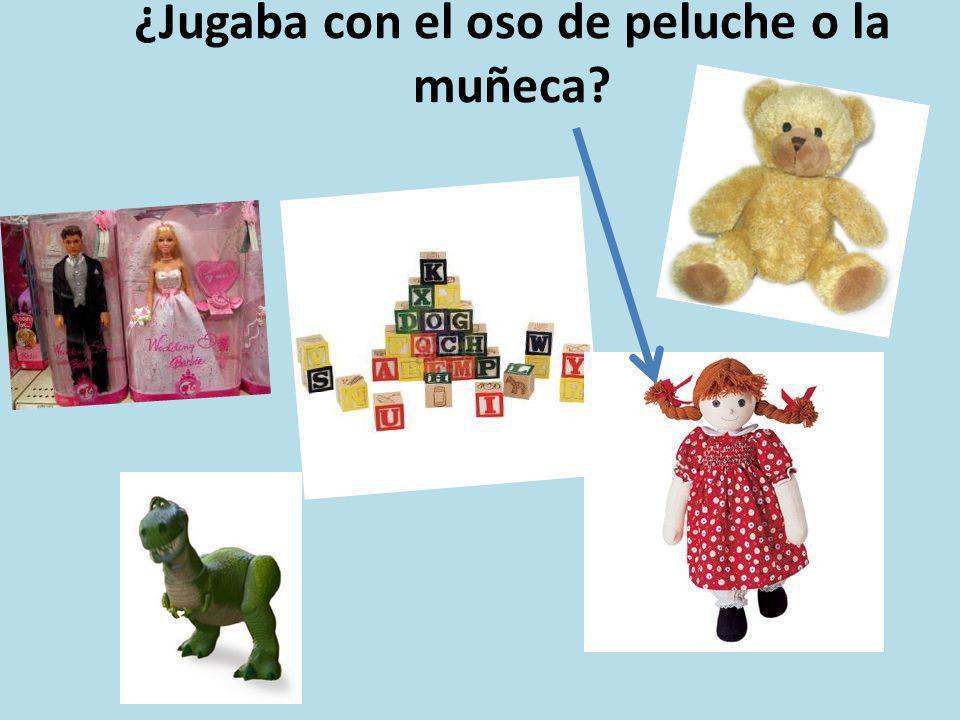 ¿Jugaba con el oso de peluche o la muñeca?