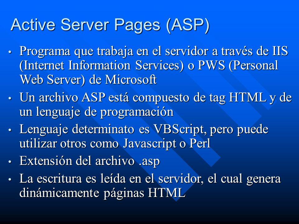 Programa que trabaja en el servidor a través de IIS (Internet Information Services) o PWS (Personal Web Server) de Microsoft Programa que trabaja en el servidor a través de IIS (Internet Information Services) o PWS (Personal Web Server) de Microsoft Un archivo ASP está compuesto de tag HTML y de un lenguaje de programación Un archivo ASP está compuesto de tag HTML y de un lenguaje de programación Lenguaje determinato es VBScript, pero puede utilizar otros como Javascript o Perl Lenguaje determinato es VBScript, pero puede utilizar otros como Javascript o Perl Extensión del archivo.asp Extensión del archivo.asp La escritura es leída en el servidor, el cual genera dinámicamente páginas HTML La escritura es leída en el servidor, el cual genera dinámicamente páginas HTML Active Server Pages (ASP)