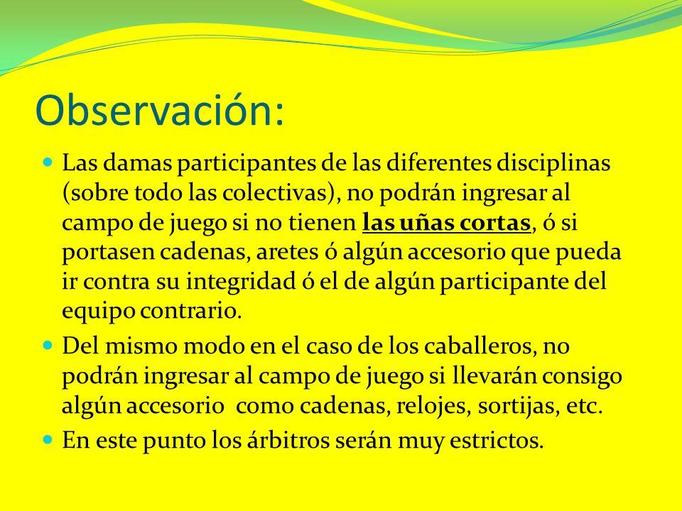 Observación: Las damas participantes de las diferentes disciplinas (sobre todo las colectivas), no podrán ingresar al campo de juego si no tienen las