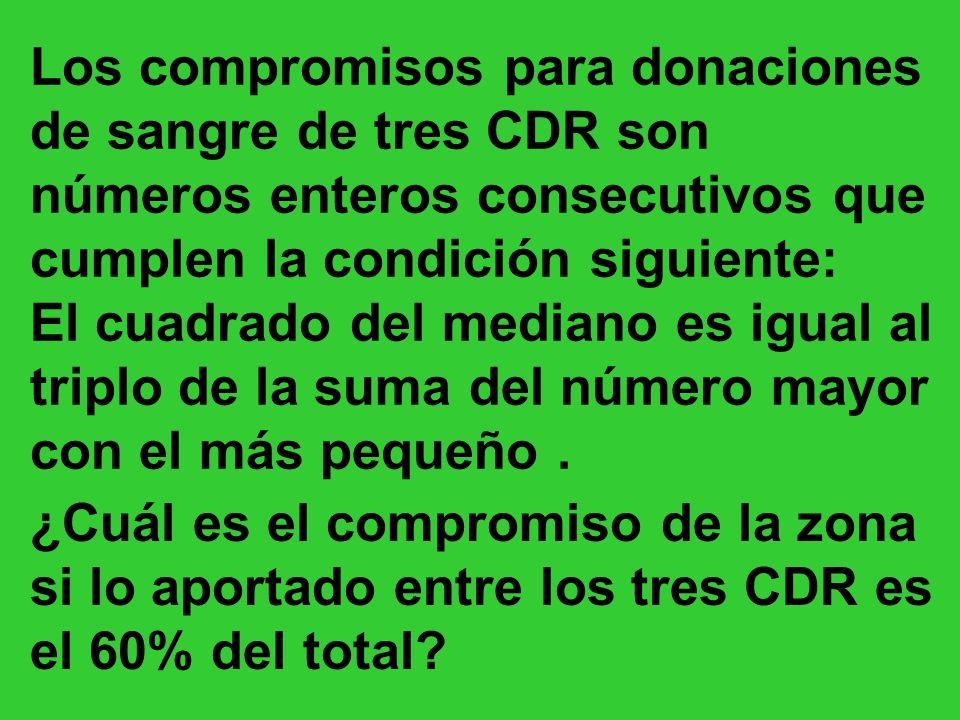 Los compromisos para donaciones de sangre de tres CDR son números enteros consecutivos que cumplen la condición siguiente: El cuadrado del mediano es igual al triplo de la suma del número mayor con el más pequeño.