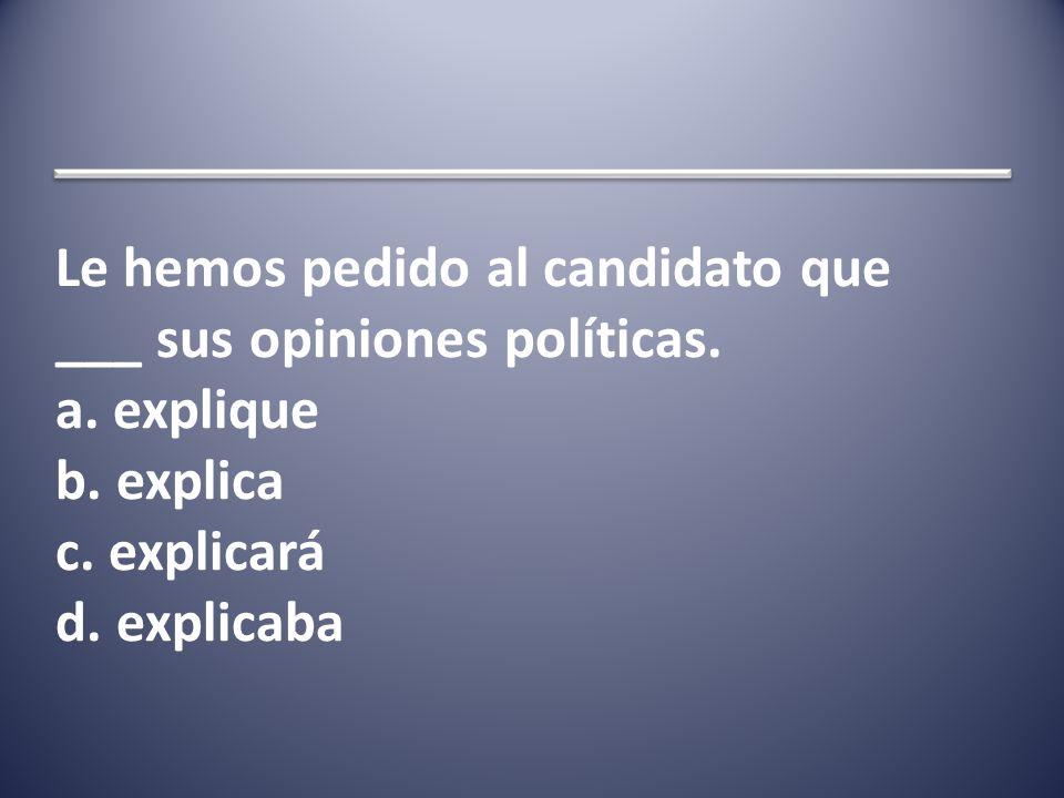 Le hemos pedido al candidato que ___ sus opiniones políticas.