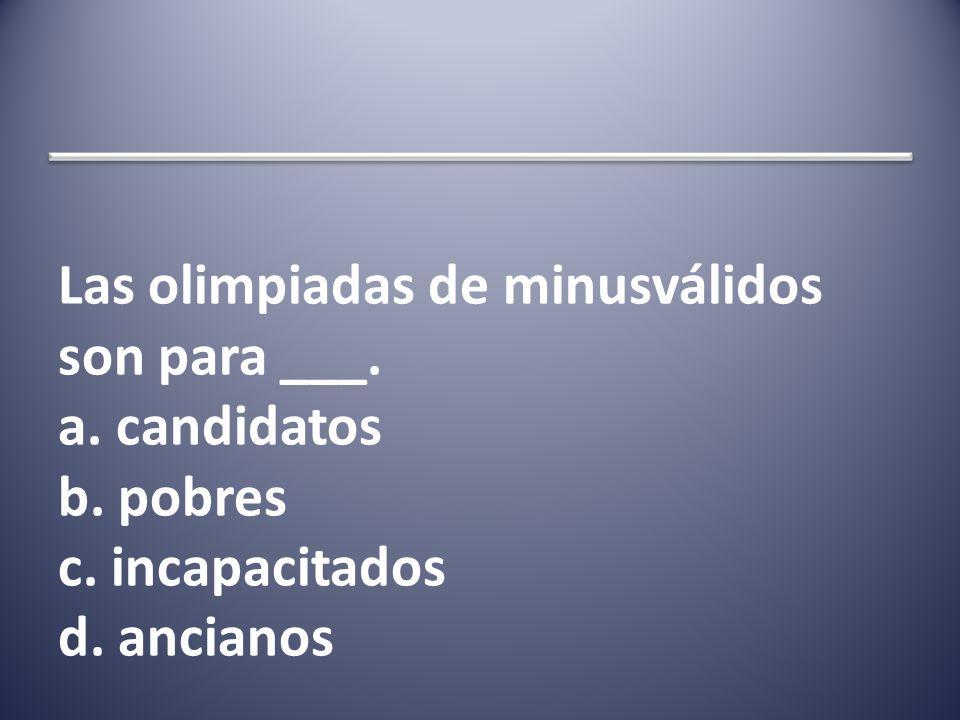 Las olimpiadas de minusválidos son para ___. a. candidatos b. pobres c. incapacitados d. ancianos