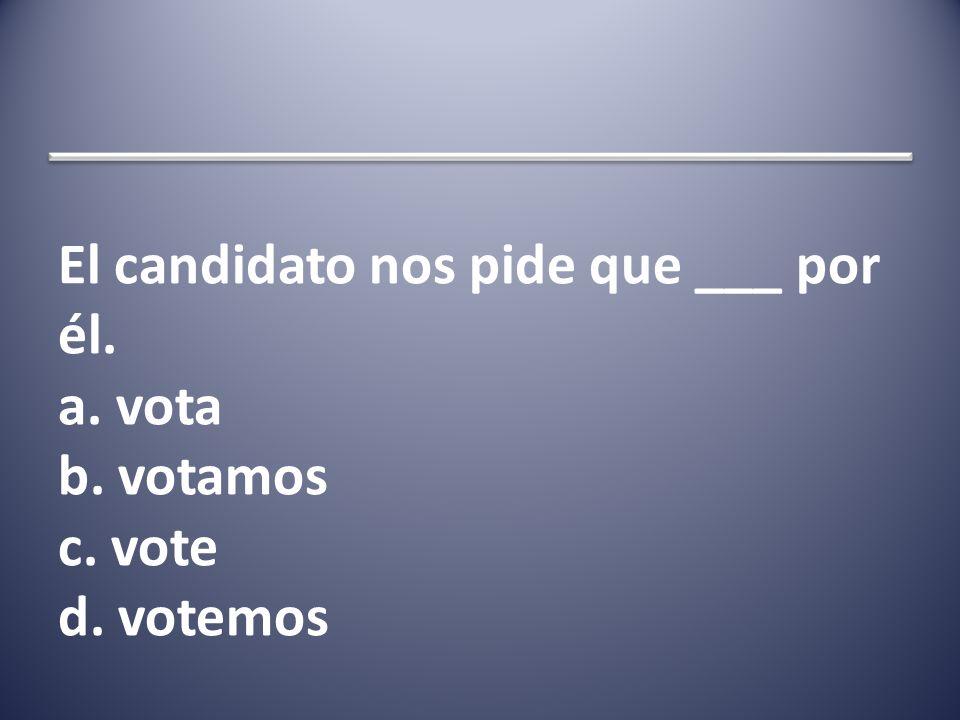 El candidato nos pide que ___ por él. a. vota b. votamos c. vote d. votemos